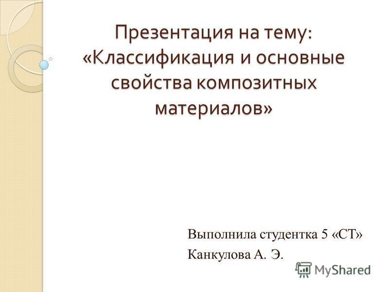 Презентация на тему : « Классификация и основные свойства композитных материалов » Выполнила студентка 5 «СТ» Канкулова А. Э.