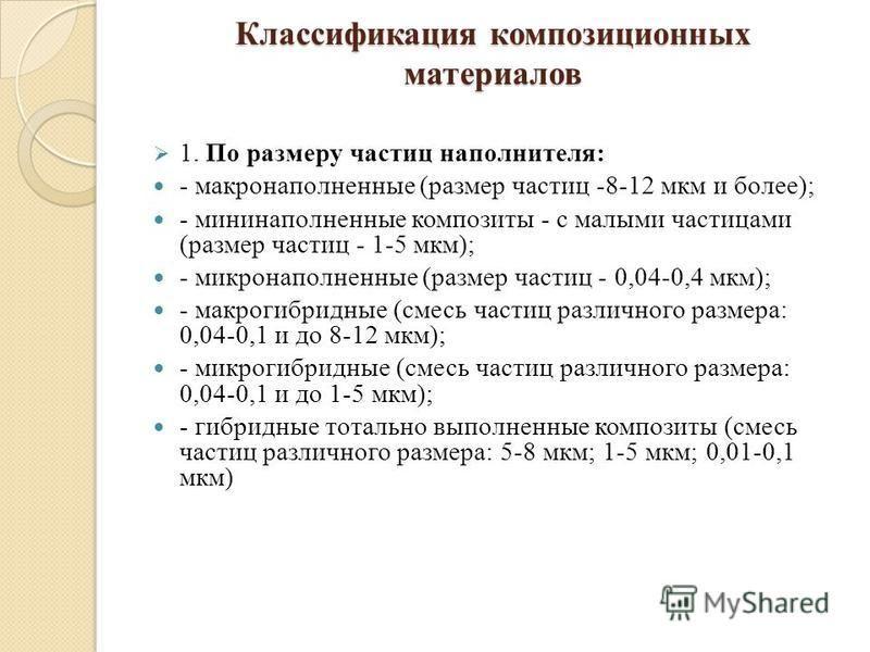 Классификация композиционных материалов 1. По размеру частиц наполнителя: - макро наполненные (размер частиц -8-12 мкм и более); - мини наполненные композиты - с малыми частицами (размер частиц - 1-5 мкм); - микронаполненные (размер частиц - 0,04-0,4