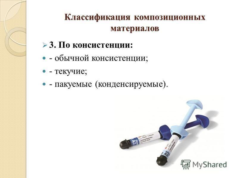 Классификация композиционных материалов 3. По консистенции: - обычной консистенции; - текучие; - пакуемые (конденсируемые).