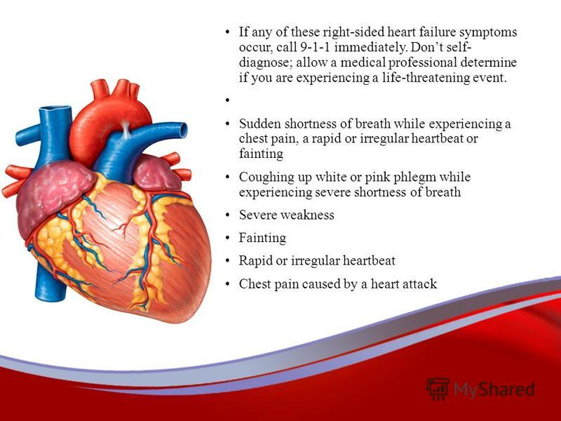 If any of these right-sided heart failure symptoms occur, call 9-1-1 immediately. Dont self- diagnose; allow a medical professional determine if you are experiencing a life-threatening event. Sudden shortness of breath while experiencing a chest pain