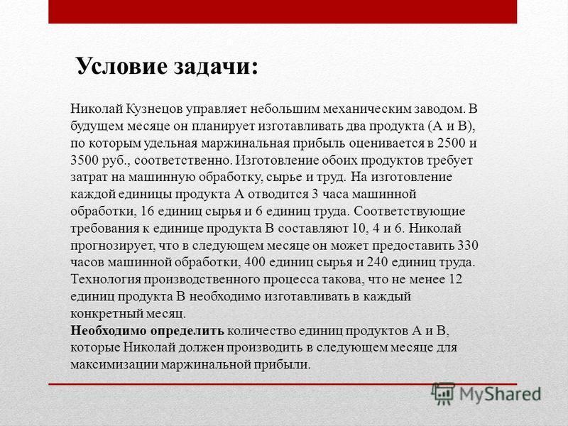 Николай Кузнецов управляет небольшим механическим заводом. В будущем месяце он планирует изготавливать два продукта (А и В), по которым удельная маржинальная прибыль оценивается в 2500 и 3500 руб., соответственно. Изготовление обоих продуктов требует