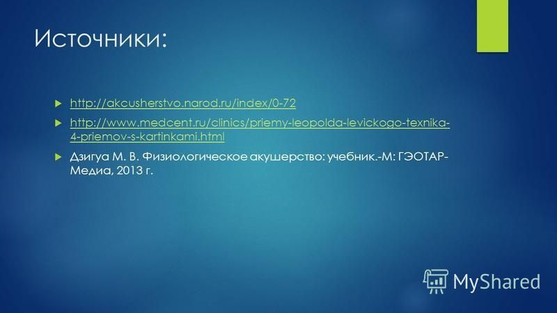 Источники: http://akcusherstvo.narod.ru/index/0-72 http://www.medcent.ru/clinics/priemy-leopolda-levickogo-texnika- 4-priemov-s-kartinkami.html http://www.medcent.ru/clinics/priemy-leopolda-levickogo-texnika- 4-priemov-s-kartinkami.html Дзигуа М. В.