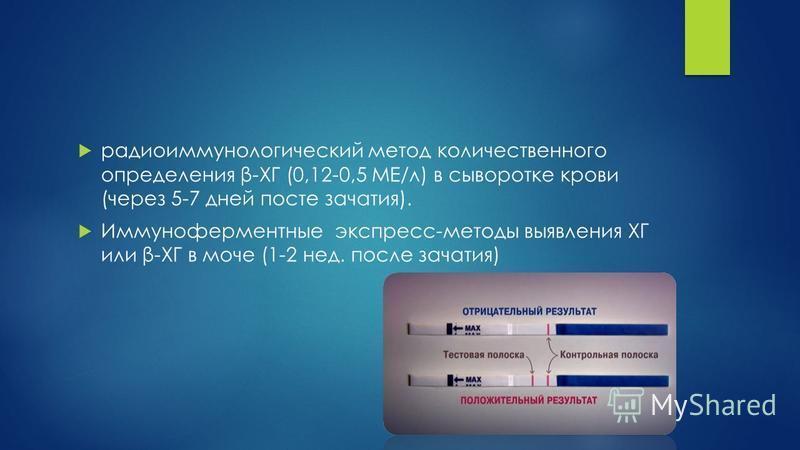 радиоиммунологический метод количественного определения β-ХГ (0,12-0,5 МЕ/л) в сыворотке крови (через 5-7 дней посте зачатия). Иммуноферментные экспресс-методы выявления ХГ или β-ХГ в моче (1-2 нед. после зачатия)
