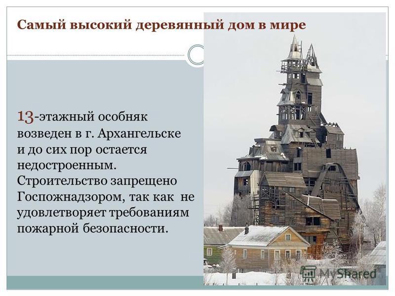 13 -этажный особняк возведен в г. Архангельске и до сих пор остается недостроенным. Строительство запрещено Госпожнадзором, так как не удовлетворяет требованиям пожарной безопасности. Самый высокий деревянный дом в мире
