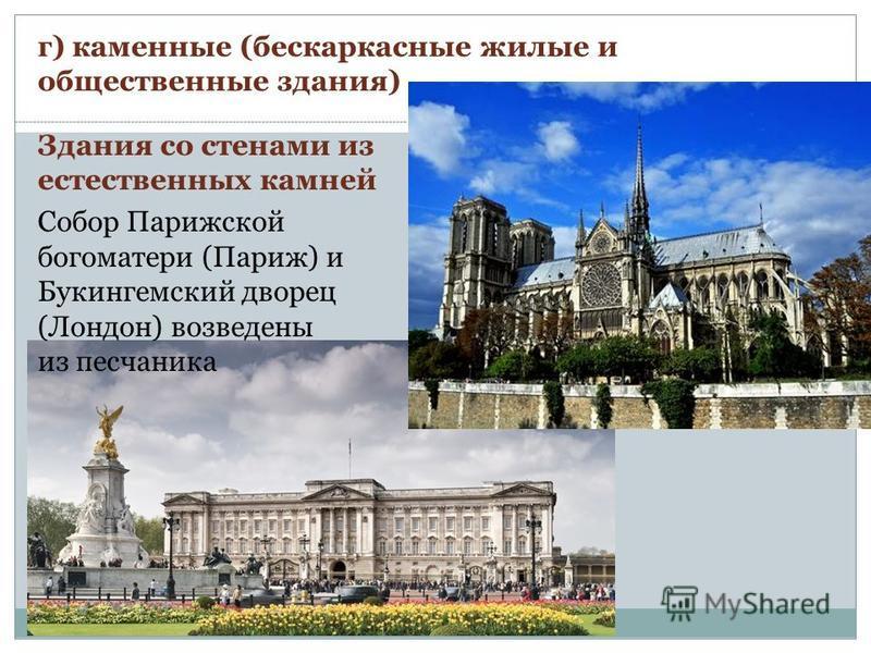 г) каменные (бескаркасные жилые и общественные здания) Здания со стенами из естественных камней Собор Парижской богоматери (Париж) и Букингемский дворец (Лондон) возведены из песчаника