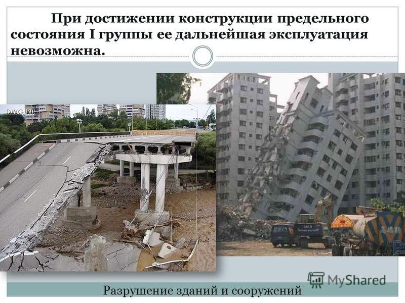 Разрушение зданий и сооружений При достижении конструкции предельного состояния I группы ее дальнейшая эксплуатация невозможна.