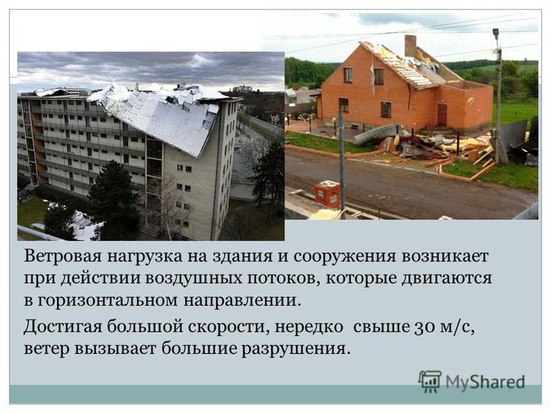 Ветровая нагрузка на здания и сооружения возникает при действии воздушных потоков, которые двигаются в горизонтальном направлении. Достигая большой скорости, нередко свыше 30 м/с, ветер вызывает большие разрушения.