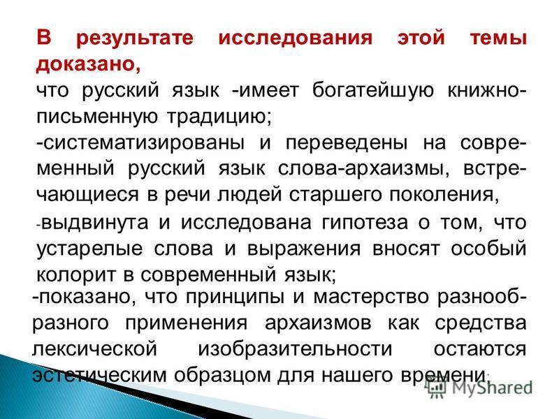 В результате исследования этой темы доказано, что русский язык -имеет богатейшую книжно- письменную традицию; -систематизированы и переведены на современный русский язык слова-архаизмы, встречающиеся в речи людей старшего поколения, - выдвинута и исс