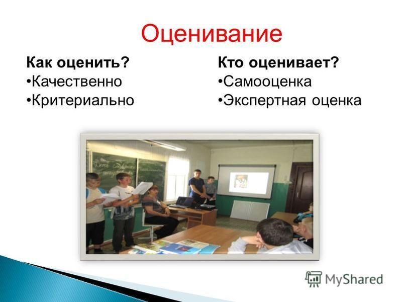 Оценивание Как оценить? Качественно Критериально Кто оценивает? Самооценка Экспертная оценка