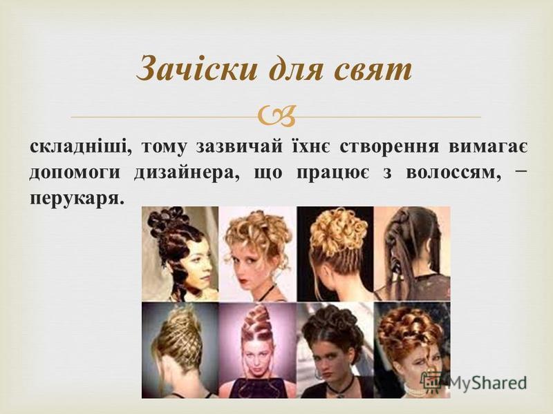 складніші, тому зазвичай їхнє створення вимагає допомоги дизайнера, що працює з волоссям, перукаря. Зачіски для свят