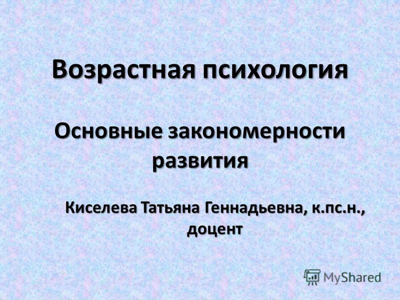 Возрастная психология Основные закономерности развития Киселева Татьяна Геннадьевна, к.пс.н., доцент