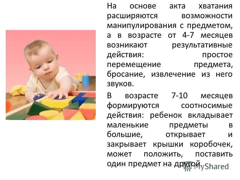 На основе акта хватания расширяются возможности манипулирования с предметом, а в возрасте от 4-7 месяцев возникают результативные действия: простое перемещение предмета, бросание, извлечение из него звуков. В возрасте 7-10 месяцев формируются соотнос