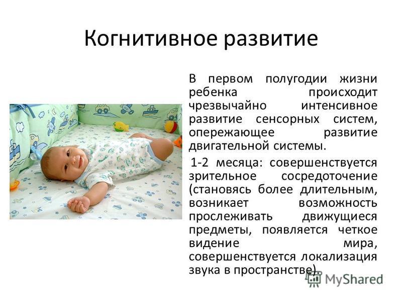 Когнитивное развитие В первом полугодии жизни ребенка происходит чрезвычайно интенсивное развитие сенсорных систем, опережающее развитие двигательной системы. * 1-2 месяца: совершенствуется зрительное сосредоточение (становясь более длительным, возни