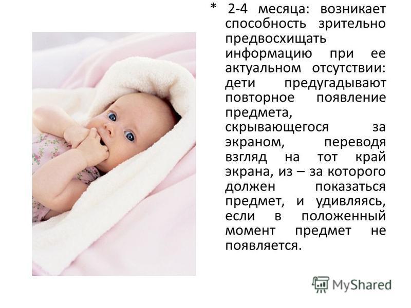 * 2-4 месяца: возникает способность зрительно предвосхищать информацию при ее актуальном отсутствии: дети предугадывают повторное появление предмета, скрывающегося за экраном, переводя взгляд на тот край экрана, из – за которого должен показаться пре