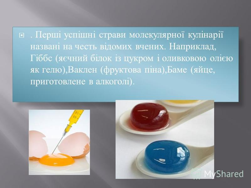 . Перші успішні страви молекулярної кулінарії названі на честь відомих вчених. Наприклад, Гіббс (яєчний білок із цукром і оливковою олією як гелю),Ваклен (фруктова піна),Баме (яйце, приготовлене в алкоголі).