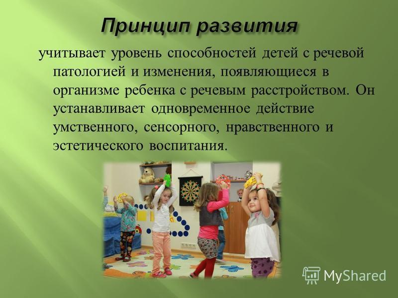 учитывает уровень способностей детей с речевой патологией и изменения, появляющиеся в организме ребенка с речевым расстройством. Он устанавливает одновременное действие умственного, сенсорного, нравственного и эстетического воспитания.