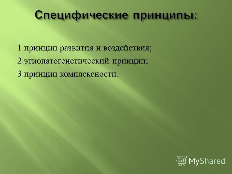 1. принцип развития и воздействия ; 2. этиопатогенетический принцип ; 3. принцип комплексности.