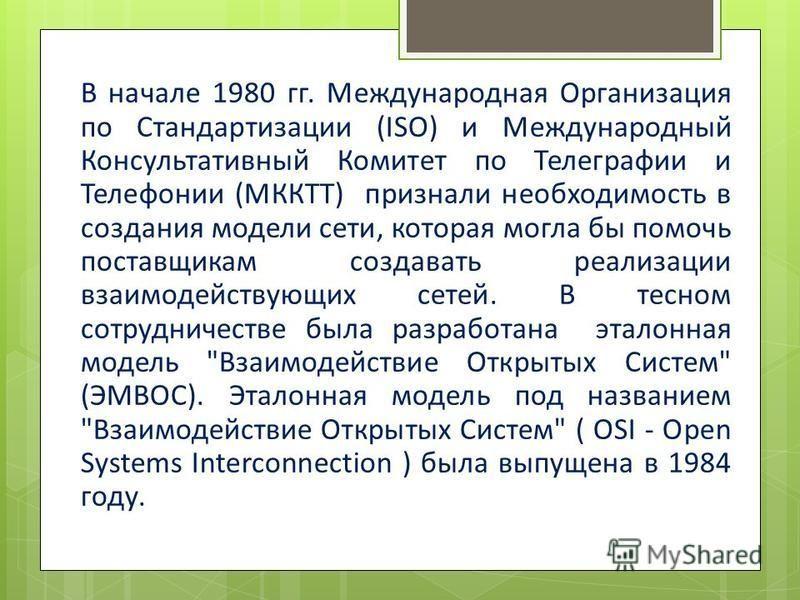 В начале 1980 гг. Международная Организация по Стандартизации (ISO) и Международный Консультативный Комитет по Телеграфии и Телефонии (МККТТ) признали необходимость в создания модели сети, которая могла бы помочь поставщикам создавать реализации взаи