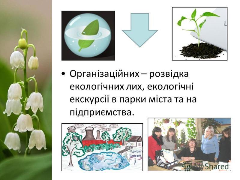 Організаційних – розвідка екологічних лих, екологічні екскурсії в парки міста та на підприємства.