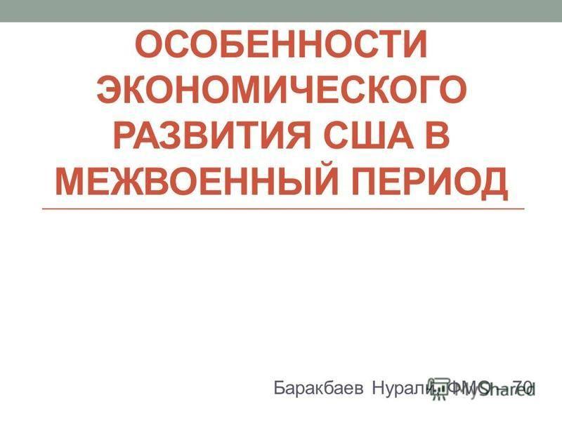 ОСОБЕННОСТИ ЭКОНОМИЧЕСКОГО РАЗВИТИЯ США В МЕЖВОЕННЫЙ ПЕРИОД Баракбаев Нурали, ФМО – 70