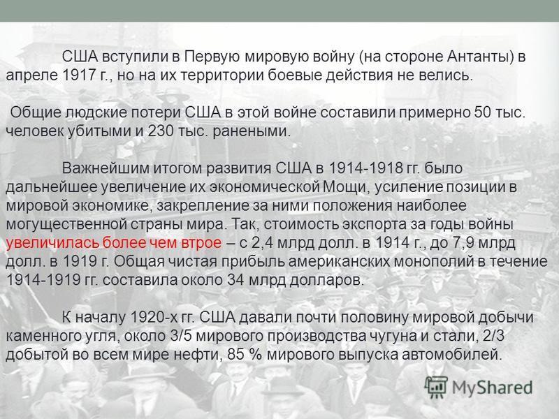 США вступили в Первую мировую войну (на стороне Антанты) в апреле 1917 г., но на их территории боевые действия не велись. Общие людские потери США в этой войне составили примерно 50 тыс. человек убитыми и 230 тыс. ранеными. Важнейшим итогом развития