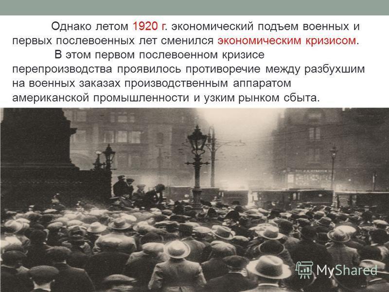 Однако летом 1920 г. экономический подъем военных и первых послевоенных лет сменился экономическим кризисом. В этом первом послевоенном кризисе перепроизводства проявилось противоречие между разбухшим на военных заказах производственным аппаратом аме