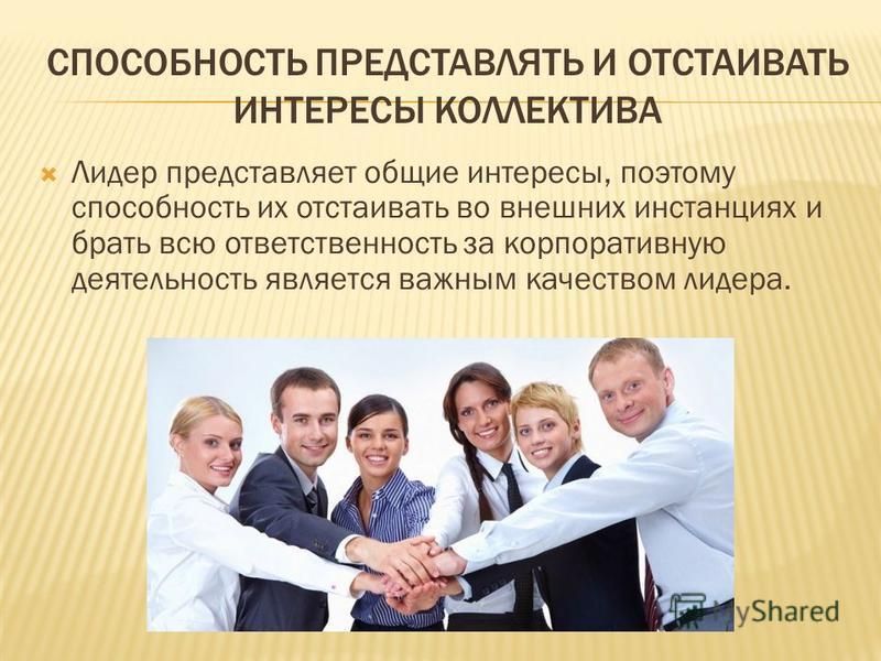 СПОСОБНОСТЬ ПРЕДСТАВЛЯТЬ И ОТСТАИВАТЬ ИНТЕРЕСЫ КОЛЛЕКТИВА Лидер представляет общие интересы, поэтому способность их отстаивать во внешних инстанциях и брать всю ответственность за корпоративную деятельность является важным качеством лидера.