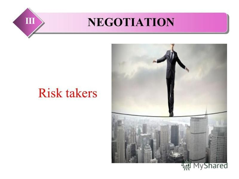 NEGOTIATION III Risk takers