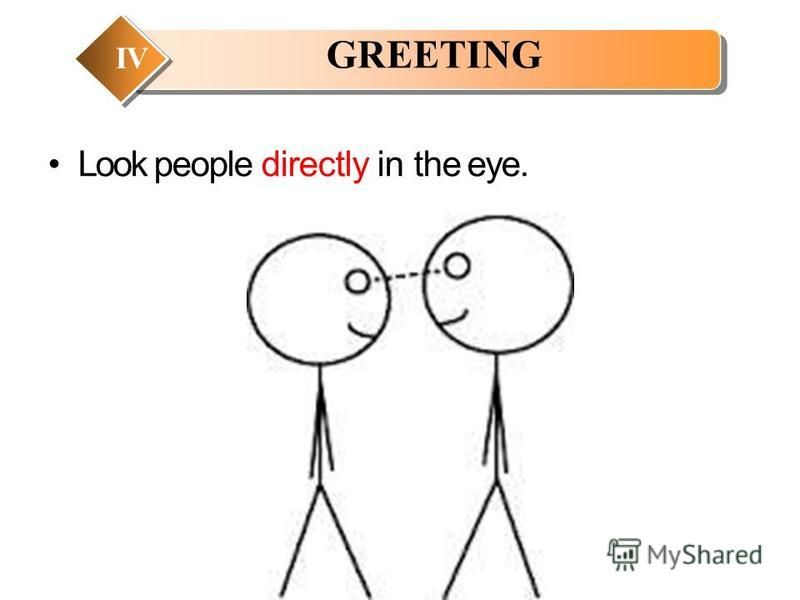 Look people directly in the eye. GREETING IV