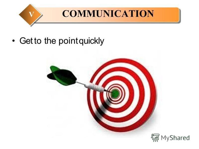 Get to the point quickly COMMUNICATION V