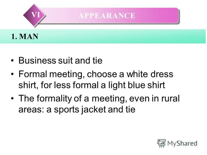 VI 1. MAN Business suit and tie Formal meeting, choose a white dress shirt, for less formal a light blue shirt The formality of a meeting, even in rural areas: a sports jacket and tie