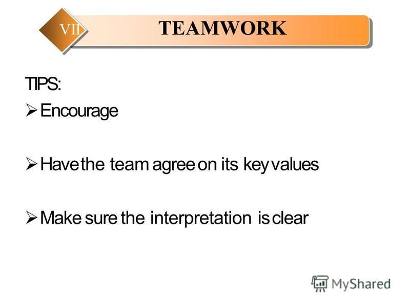 TIPS: Encourage Have the team agree on its key values Make sure the interpretation is clear TEAMWORK VII