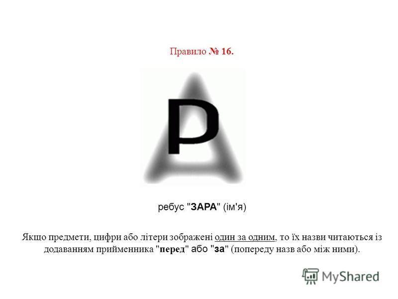 Правило 16. ребус ЗАРА (ім'я) Якщо предмети, цифри або літери зображені один за одним, то їх назви читаються із додаванням прийменника перед або за  (попереду назв або між ними).