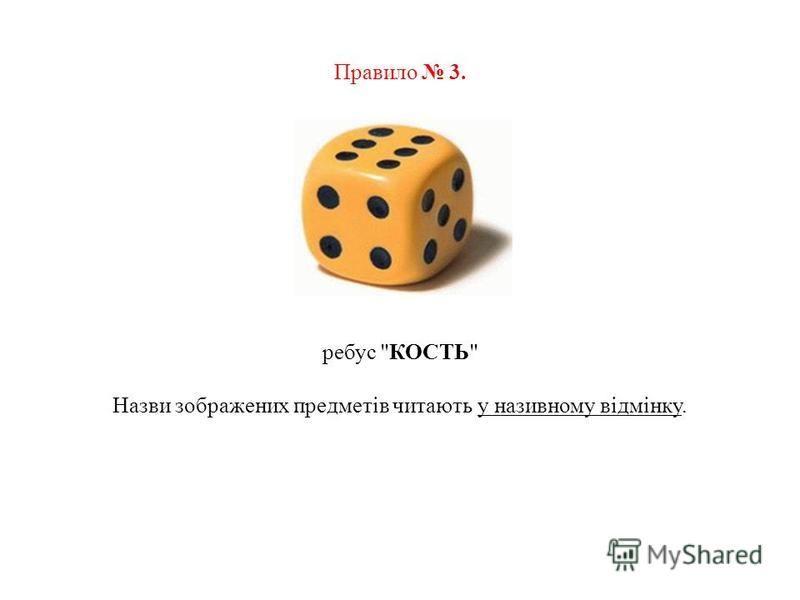 Правило 3. ребус КОСТЬ Назви зображених предметів читають у називному відмінку.