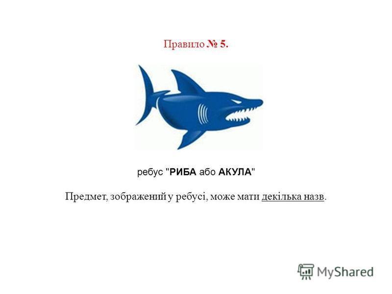 Правило 5. ребус РИБА або АКУЛА Предмет, зображений у ребусі, може мати декілька назв.