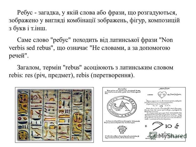 Ребус - загадка, у якій слова або фрази, що розгадуються, зображено у вигляді комбінації зображень, фігур, композицій з букв і т.інш. Саме слово