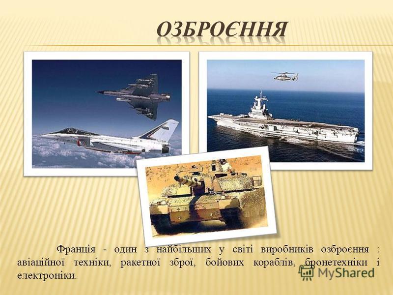 Франція - один з найбільших у світі виробників озброєння : авіаційної техніки, ракетної зброї, бойових кораблів, бронетехніки і електроніки.
