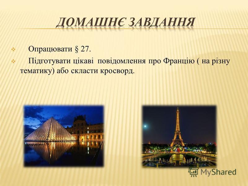 Опрацювати § 27. Підготувати цікаві повідомлення про Францію ( на різну тематику) або скласти кросворд.