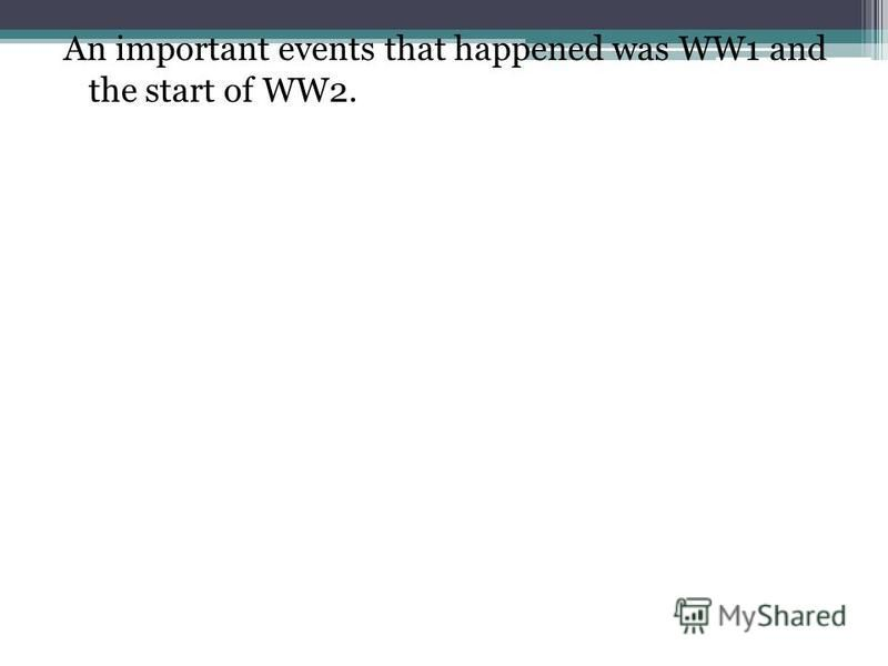 An important events that happened was WW1 and the start of WW2.