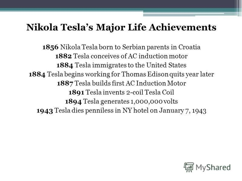 Nikola Teslas Major Life Achievements 1856 Nikola Tesla born to Serbian parents in Croatia 1882 Tesla conceives of AC induction motor 1884 Tesla immigrates to the United States 1884 Tesla begins working for Thomas Edison quits year later 1887 Tesla b