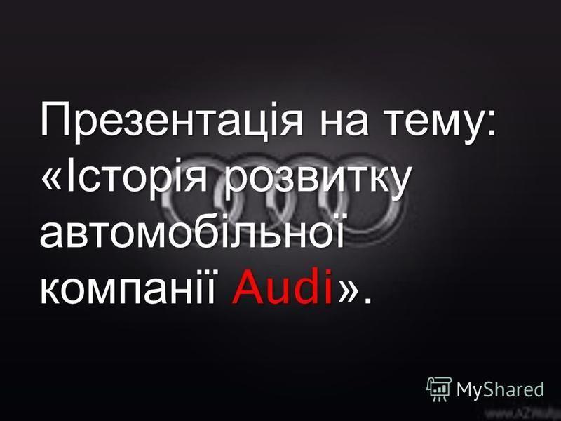 Презентація на тему : « Історія розвитку автомобільної компанії Audi».