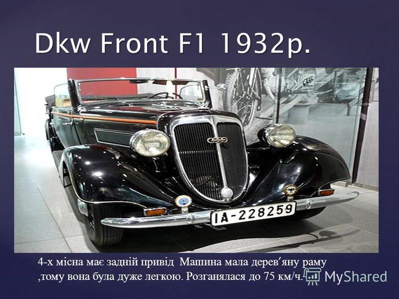 4- х місна має задній привід Машина мала дерев яну раму, тому вона була дуже легкою. Розганялася до 75 км / ч. Dkw Front F1 1932p.