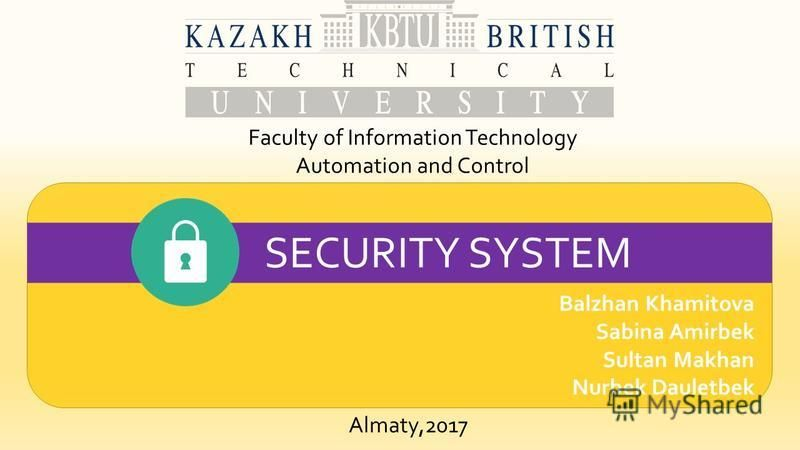 Balzhan Khamitova Sabina Amirbek Sultan Makhan Nurbek Dauletbek Faculty of Information Technology Automation and Control SECURITY SYSTEM Almaty,2017