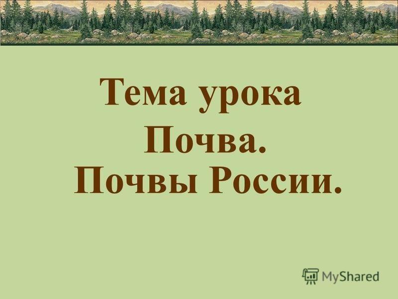 Тема урока Почва. Почвы России.