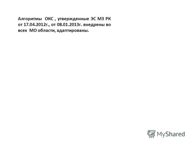 Алгоритмы ОКС, утвержденные ЭС МЗ РК от 17.04.2012 г., от 08.01.2013 г. внедрены во всех МО области, адаптированы.