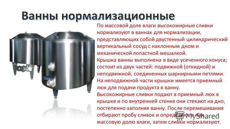 По массовой доле влаги высокожирные сливки нормализуют в ваннах для нормализации, представляющих собой двустенный цилиндрический вертикальный сосуд с наклонным дном и механической лопастной мешалкой. Крышка ванны выполнена в виде усеченного конуса; с