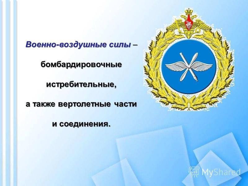 Военно-воздушные силы – бомбардировочные истребительные, а также вертолетные части и соединения.