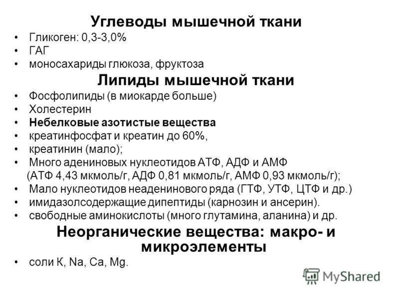 Углеводы мышечной ткани Гликоген: 0,3-3,0% ГАГ моносахариды глюкоза, фруктоза Липиды мышечной ткани Фосфолипиды (в миокарде больше) Холестерин Небелковые азотистые вещества креатинфосфат и креатин до 60%, креатинин (мало); Много адениновых нуклеотидо