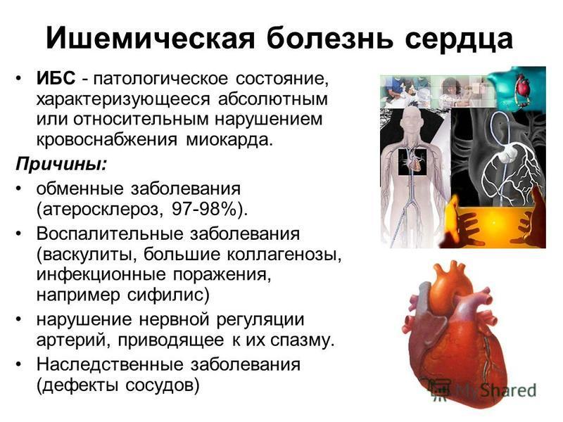 Ишемическая болезнь сердца ИБС - патологическое состояние, характеризующееся абсолютным или относительным нарушением кровоснабжения миокарда. Причины: обменные заболевания (атеросклероз, 97-98%). Воспалительные заболевания (васкулиты, большие коллаге