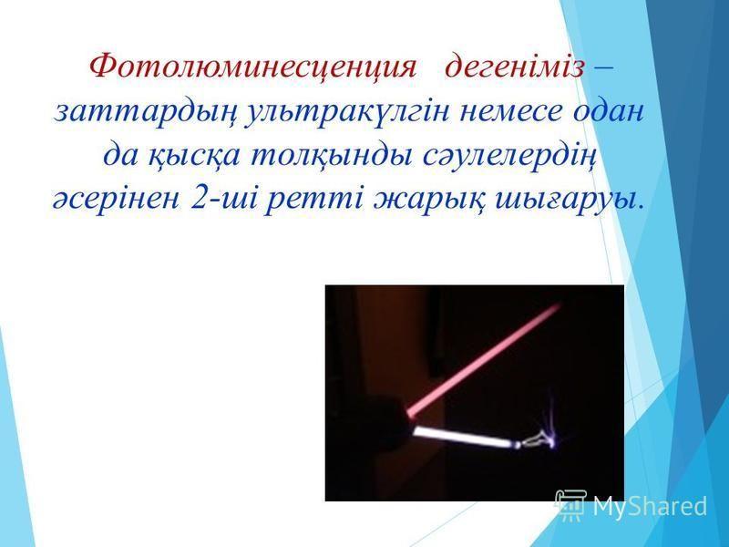 Фотолюминесцунция денегіміз – затародың ультракүлгін немесе одна да қысқа толқинды сәулелердің әсерінен 2-ші ретті жарық шиғаруы.